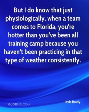 Kyle Brady  - But I do know that just physiologically, when a team comes to Florida, you're hotter than you've been all training camp because you haven't been practicing in that type of weather consistently.