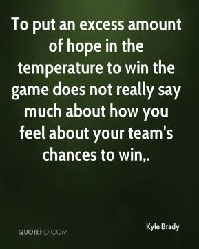 Kyle Brady  - To put an excess amount of hope in the temperature to win the game does not really say much about how you feel about your team's chances to win.