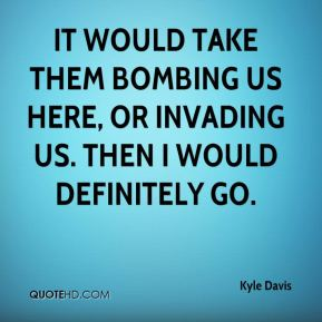 Kyle Davis  - It would take them bombing us here, or invading us. Then I would definitely go.