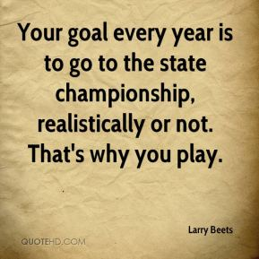 Larry Beets  - Your goal every year is to go to the state championship, realistically or not. That's why you play.