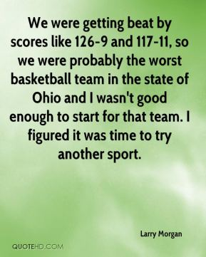 Larry Morgan  - We were getting beat by scores like 126-9 and 117-11, so we were probably the worst basketball team in the state of Ohio and I wasn't good enough to start for that team. I figured it was time to try another sport.