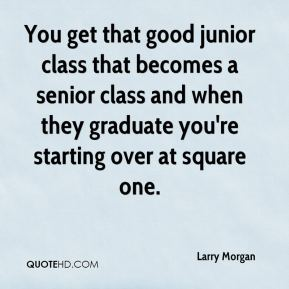 Larry Morgan  - You get that good junior class that becomes a senior class and when they graduate you're starting over at square one.