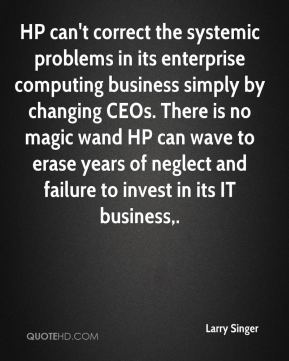 Larry Singer  - HP can't correct the systemic problems in its enterprise computing business simply by changing CEOs. There is no magic wand HP can wave to erase years of neglect and failure to invest in its IT business.