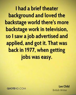 Lee Child - I had a brief theater background and loved the backstage world there's more backstage work in television, so I saw a job advertised and applied, and got it. That was back in 1977, when getting jobs was easy.