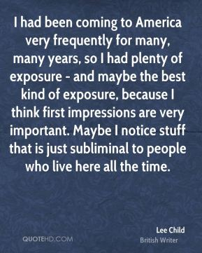 Lee Child - I had been coming to America very frequently for many, many years, so I had plenty of exposure - and maybe the best kind of exposure, because I think first impressions are very important. Maybe I notice stuff that is just subliminal to people who live here all the time.