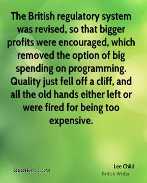 Lee Child - The British regulatory system was revised, so that bigger profits were encouraged, which removed the option of big spending on programming. Quality just fell off a cliff, and all the old hands either left or were fired for being too expensive.