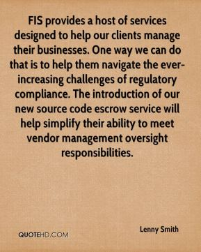 Lenny Smith  - FIS provides a host of services designed to help our clients manage their businesses. One way we can do that is to help them navigate the ever-increasing challenges of regulatory compliance. The introduction of our new source code escrow service will help simplify their ability to meet vendor management oversight responsibilities.