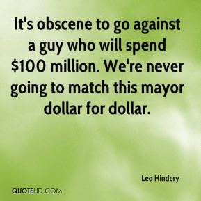 Leo Hindery  - It's obscene to go against a guy who will spend $100 million. We're never going to match this mayor dollar for dollar.