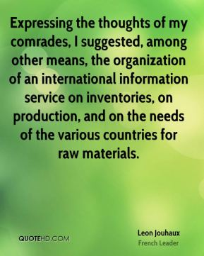 Leon Jouhaux - Expressing the thoughts of my comrades, I suggested, among other means, the organization of an international information service on inventories, on production, and on the needs of the various countries for raw materials.