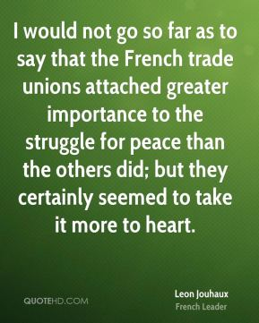 Leon Jouhaux - I would not go so far as to say that the French trade unions attached greater importance to the struggle for peace than the others did; but they certainly seemed to take it more to heart.