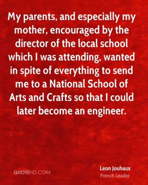 Leon Jouhaux - My parents, and especially my mother, encouraged by the director of the local school which I was attending, wanted in spite of everything to send me to a National School of Arts and Crafts so that I could later become an engineer.