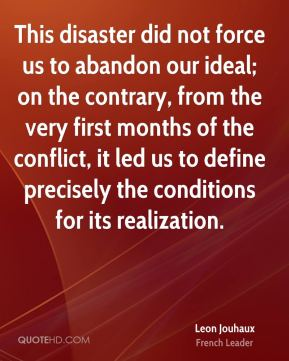 Leon Jouhaux - This disaster did not force us to abandon our ideal; on the contrary, from the very first months of the conflict, it led us to define precisely the conditions for its realization.