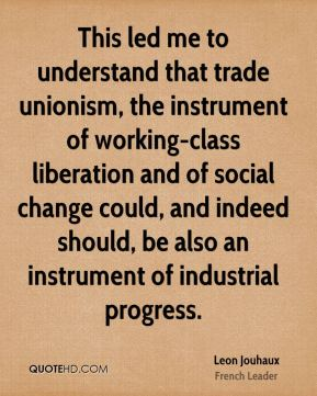 This led me to understand that trade unionism, the instrument of working-class liberation and of social change could, and indeed should, be also an instrument of industrial progress.