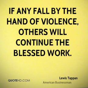 If any fall by the hand of violence, others will continue the blessed work.