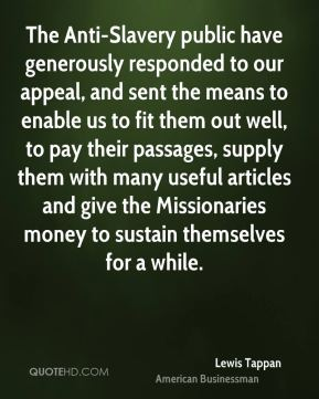 Lewis Tappan - The Anti-Slavery public have generously responded to our appeal, and sent the means to enable us to fit them out well, to pay their passages, supply them with many useful articles and give the Missionaries money to sustain themselves for a while.