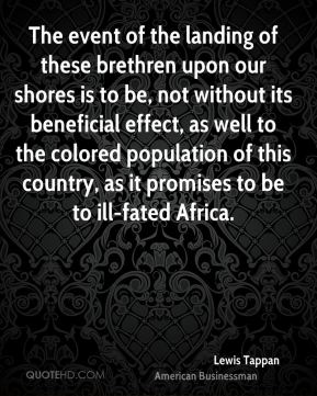 Lewis Tappan - The event of the landing of these brethren upon our shores is to be, not without its beneficial effect, as well to the colored population of this country, as it promises to be to ill-fated Africa.