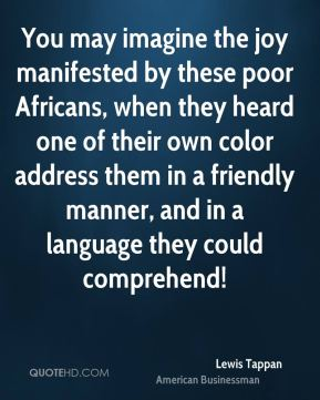 Lewis Tappan - You may imagine the joy manifested by these poor Africans, when they heard one of their own color address them in a friendly manner, and in a language they could comprehend!