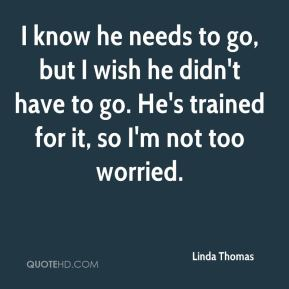 I know he needs to go, but I wish he didn't have to go. He's trained for it, so I'm not too worried.