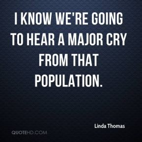 Linda Thomas  - I know we're going to hear a major cry from that population.
