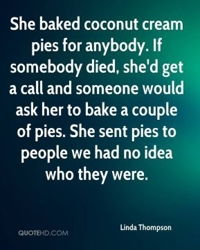 Linda Thompson  - She baked coconut cream pies for anybody. If somebody died, she'd get a call and someone would ask her to bake a couple of pies. She sent pies to people we had no idea who they were.