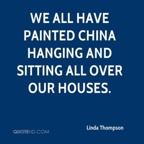 Linda Thompson  - We all have painted china hanging and sitting all over our houses.