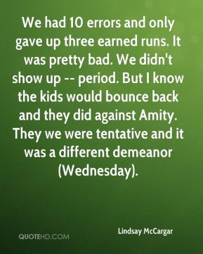 Lindsay McCargar  - We had 10 errors and only gave up three earned runs. It was pretty bad. We didn't show up -- period. But I know the kids would bounce back and they did against Amity. They we were tentative and it was a different demeanor (Wednesday).