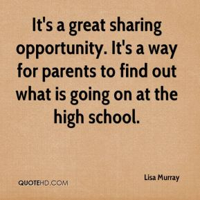 Lisa Murray  - It's a great sharing opportunity. It's a way for parents to find out what is going on at the high school.