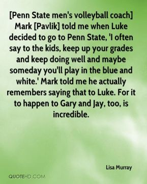 Lisa Murray  - [Penn State men's volleyball coach] Mark [Pavlik] told me when Luke decided to go to Penn State, 'I often say to the kids, keep up your grades and keep doing well and maybe someday you'll play in the blue and white.' Mark told me he actually remembers saying that to Luke. For it to happen to Gary and Jay, too, is incredible.