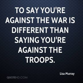 Lisa Murray  - To say you're against the war is different than saying you're against the troops.