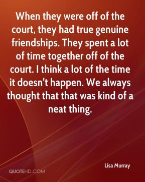 Lisa Murray  - When they were off of the court, they had true genuine friendships. They spent a lot of time together off of the court. I think a lot of the time it doesn't happen. We always thought that that was kind of a neat thing.