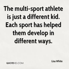 Lisa White  - The multi-sport athlete is just a different kid. Each sport has helped them develop in different ways.
