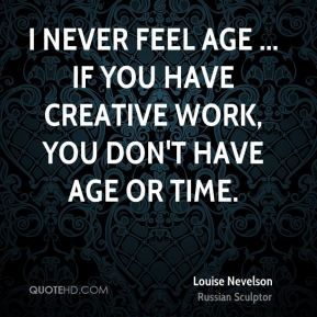 I never feel age ... If you have creative work, you don't have age or time.