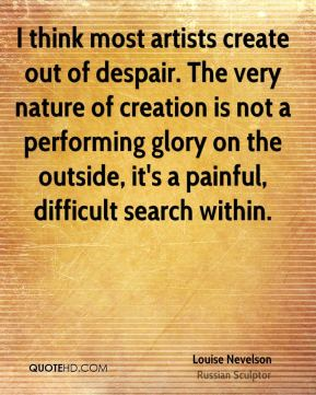 Louise Nevelson  - I think most artists create out of despair. The very nature of creation is not a performing glory on the outside, it's a painful, difficult search within.