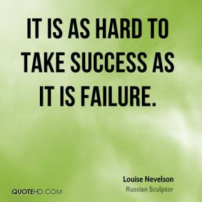 It is as hard to take success as it is failure.