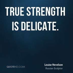 Louise Nevelson  - True strength is delicate.