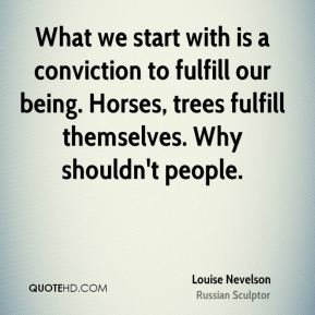 What we start with is a conviction to fulfill our being. Horses, trees fulfill themselves. Why shouldn't people.