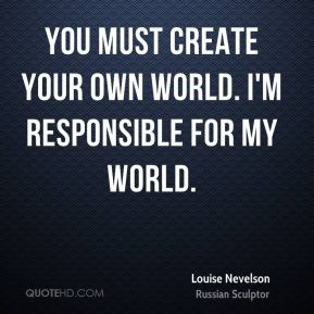 You must create your own world. I'm responsible for my world.