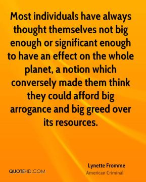 Most individuals have always thought themselves not big enough or significant enough to have an effect on the whole planet, a notion which conversely made them think they could afford big arrogance and big greed over its resources.
