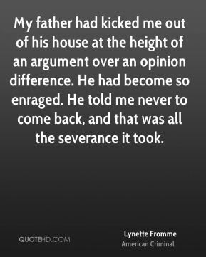 My father had kicked me out of his house at the height of an argument over an opinion difference. He had become so enraged. He told me never to come back, and that was all the severance it took.