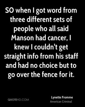 SO when I got word from three different sets of people who all said Manson had cancer, I knew I couldn't get straight info from his staff and had no choice but to go over the fence for it.