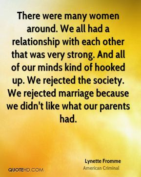 There were many women around. We all had a relationship with each other that was very strong. And all of our minds kind of hooked up. We rejected the society. We rejected marriage because we didn't like what our parents had.