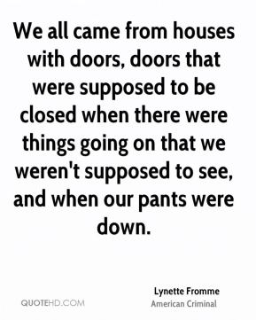 We all came from houses with doors, doors that were supposed to be closed when there were things going on that we weren't supposed to see, and when our pants were down.