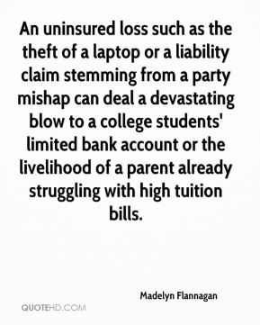 Madelyn Flannagan  - An uninsured loss such as the theft of a laptop or a liability claim stemming from a party mishap can deal a devastating blow to a college students' limited bank account or the livelihood of a parent already struggling with high tuition bills.