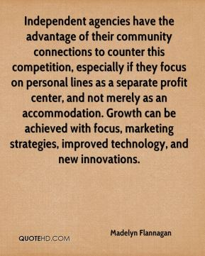 Madelyn Flannagan  - Independent agencies have the advantage of their community connections to counter this competition, especially if they focus on personal lines as a separate profit center, and not merely as an accommodation. Growth can be achieved with focus, marketing strategies, improved technology, and new innovations.