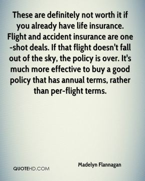 Madelyn Flannagan  - These are definitely not worth it if you already have life insurance. Flight and accident insurance are one-shot deals. If that flight doesn't fall out of the sky, the policy is over. It's much more effective to buy a good policy that has annual terms, rather than per-flight terms.