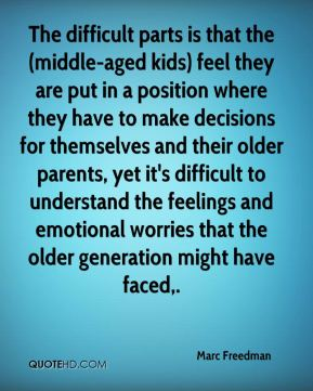 Marc Freedman  - The difficult parts is that the (middle-aged kids) feel they are put in a position where they have to make decisions for themselves and their older parents, yet it's difficult to understand the feelings and emotional worries that the older generation might have faced.