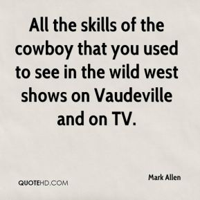 Mark Allen  - All the skills of the cowboy that you used to see in the wild west shows on Vaudeville and on TV.