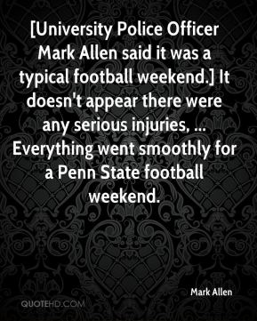 Mark Allen  - [University Police Officer Mark Allen said it was a typical football weekend.] It doesn't appear there were any serious injuries, ... Everything went smoothly for a Penn State football weekend.