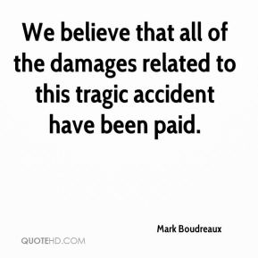 Mark Boudreaux  - We believe that all of the damages related to this tragic accident have been paid.