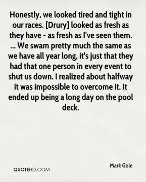 Mark Gole  - Honestly, we looked tired and tight in our races. [Drury] looked as fresh as they have - as fresh as I've seen them. ... We swam pretty much the same as we have all year long, it's just that they had that one person in every event to shut us down. I realized about halfway it was impossible to overcome it. It ended up being a long day on the pool deck.